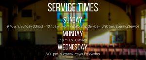 Sunday 9:40 a.m. Sunday School 10:45 a.m. Morning Worship Service 6:30 p.m. Evening Service Monday 7:00 p.m. ESL Classes Wednesday 6:00 p.m. Midweek Prayer Fellowship